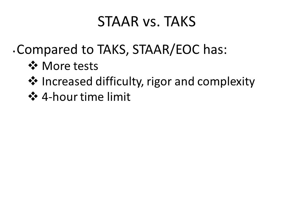 STAAR vs. TAKS Compared to TAKS, STAAR/EOC has:  More tests  Increased difficulty, rigor and complexity  4-hour time limit