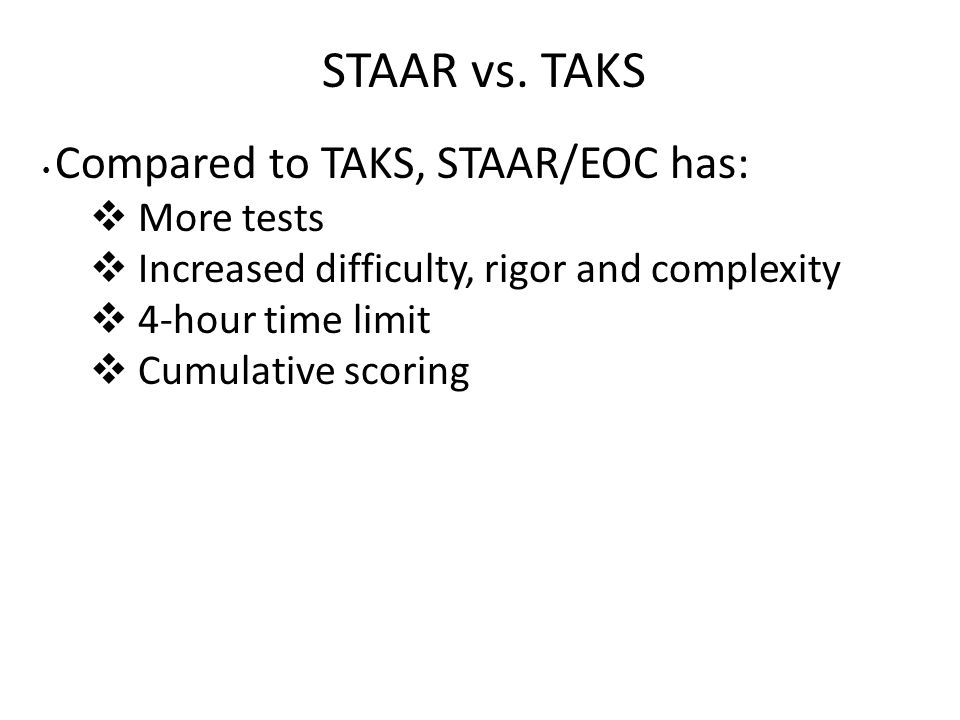 STAAR vs. TAKS Compared to TAKS, STAAR/EOC has:  More tests  Increased difficulty, rigor and complexity  4-hour time limit  Cumulative scoring