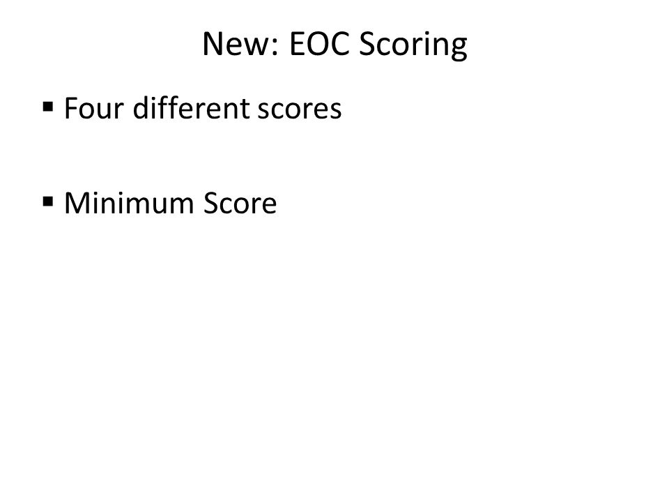 New: EOC Scoring  Four different scores  Minimum Score