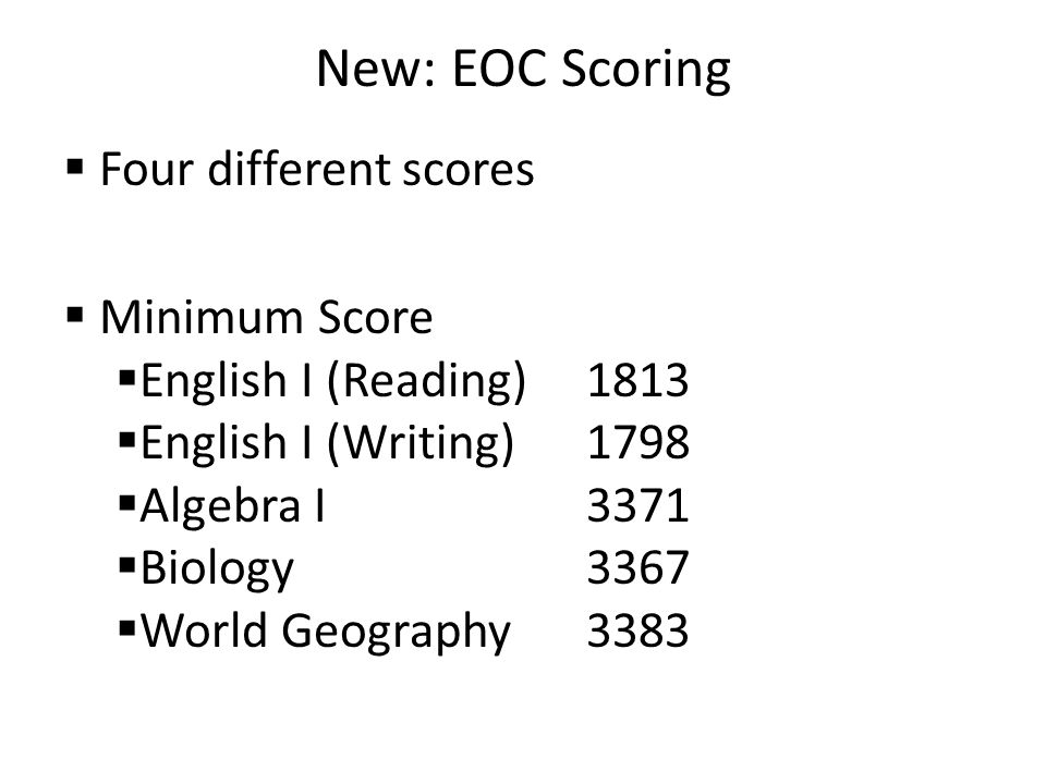 New: EOC Scoring  Four different scores  Minimum Score  English I (Reading)1813  English I (Writing)1798  Algebra I3371  Biology3367  World Geography3383