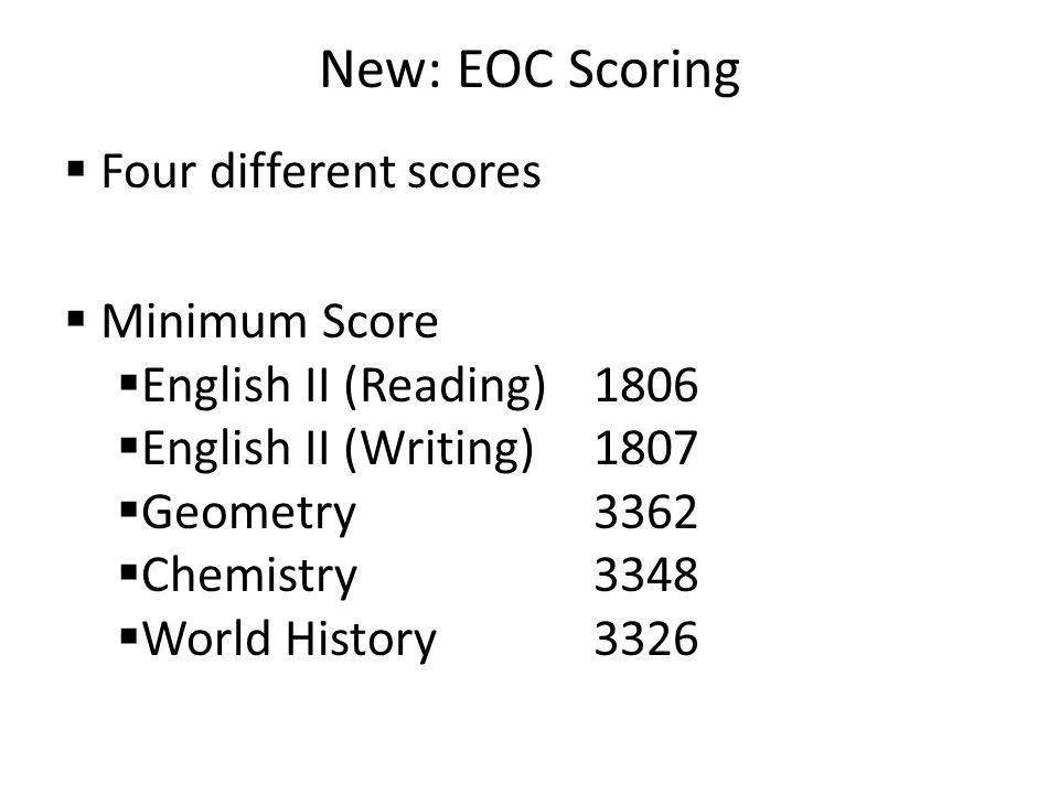 New: EOC Scoring  Four different scores  Minimum Score  English II (Reading)1806  English II (Writing)1807  Geometry3362  Chemistry3348  World History3326