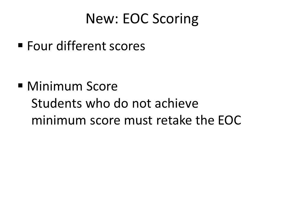 New: EOC Scoring  Four different scores  Minimum Score Students who do not achieve minimum score must retake the EOC