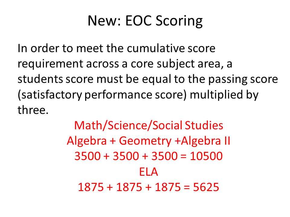 New: EOC Scoring In order to meet the cumulative score requirement across a core subject area, a students score must be equal to the passing score (satisfactory performance score) multiplied by three.