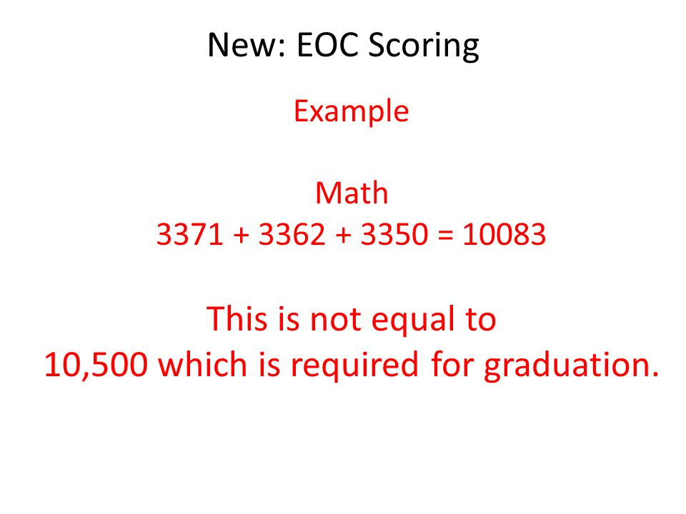 New: EOC Scoring Example Math 3371 + 3362 + 3350 = 10083 This is not equal to 10,500 which is required for graduation.