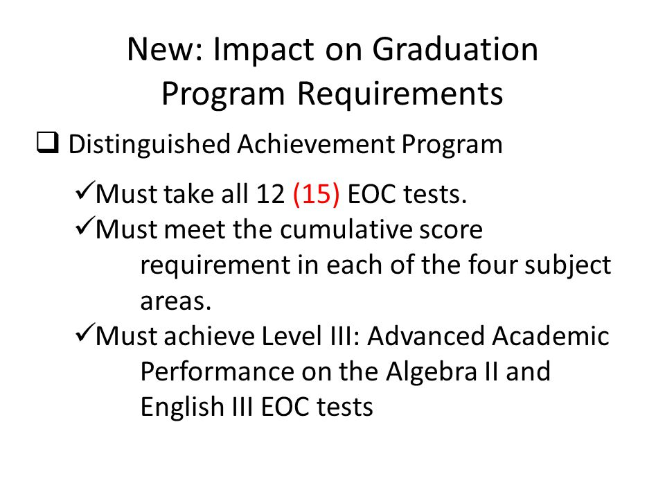 New: Impact on Graduation Program Requirements  Distinguished Achievement Program Must take all 12 (15) EOC tests. Must meet the cumulative score req