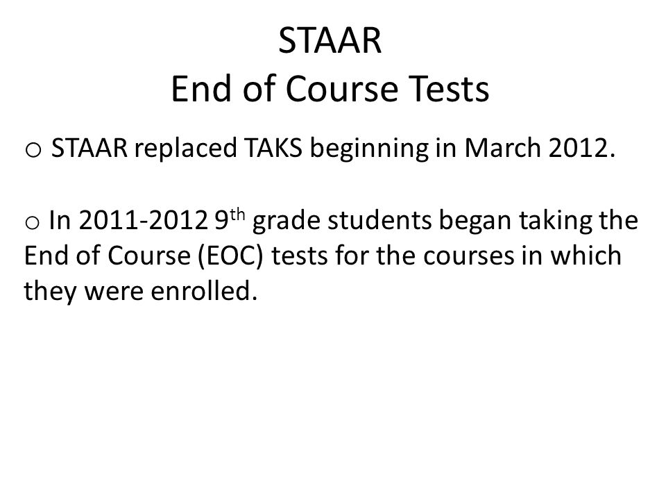 STAAR End of Course Tests o STAAR replaced TAKS beginning in March 2012.