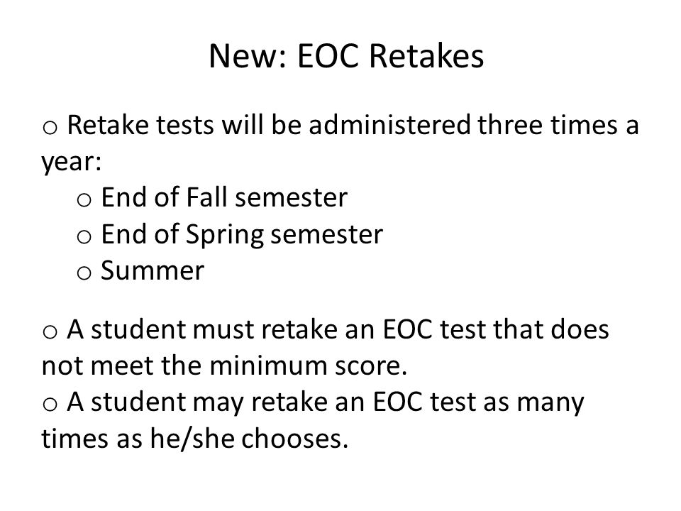 New: EOC Retakes o Retake tests will be administered three times a year: o End of Fall semester o End of Spring semester o Summer o A student must ret
