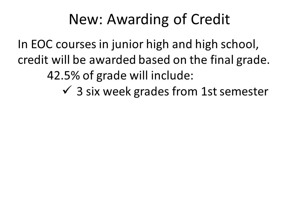 In EOC courses in junior high and high school, credit will be awarded based on the final grade. 42.5% of grade will include: 3 six week grades from 1s