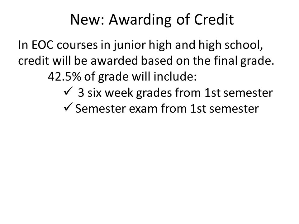 New: Awarding of Credit In EOC courses in junior high and high school, credit will be awarded based on the final grade.