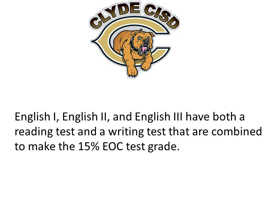 English I, English II, and English III have both a reading test and a writing test that are combined to make the 15% EOC test grade.