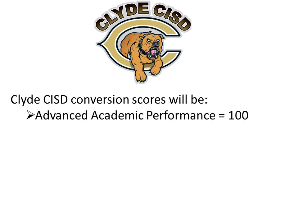 Clyde CISD conversion scores will be:  Advanced Academic Performance = 100
