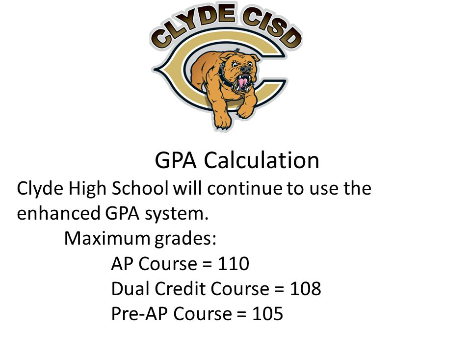 GPA Calculation Clyde High School will continue to use the enhanced GPA system. Maximum grades: AP Course = 110 Dual Credit Course = 108 Pre-AP Course