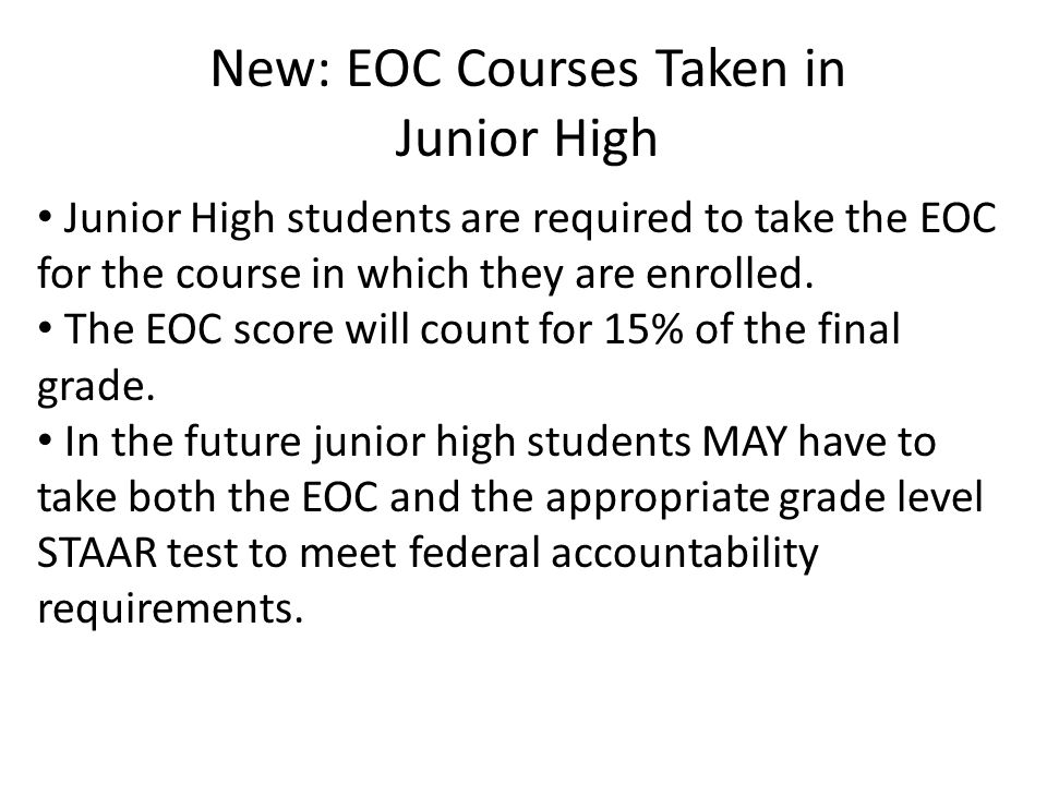 New: EOC Courses Taken in Junior High Junior High students are required to take the EOC for the course in which they are enrolled. The EOC score will