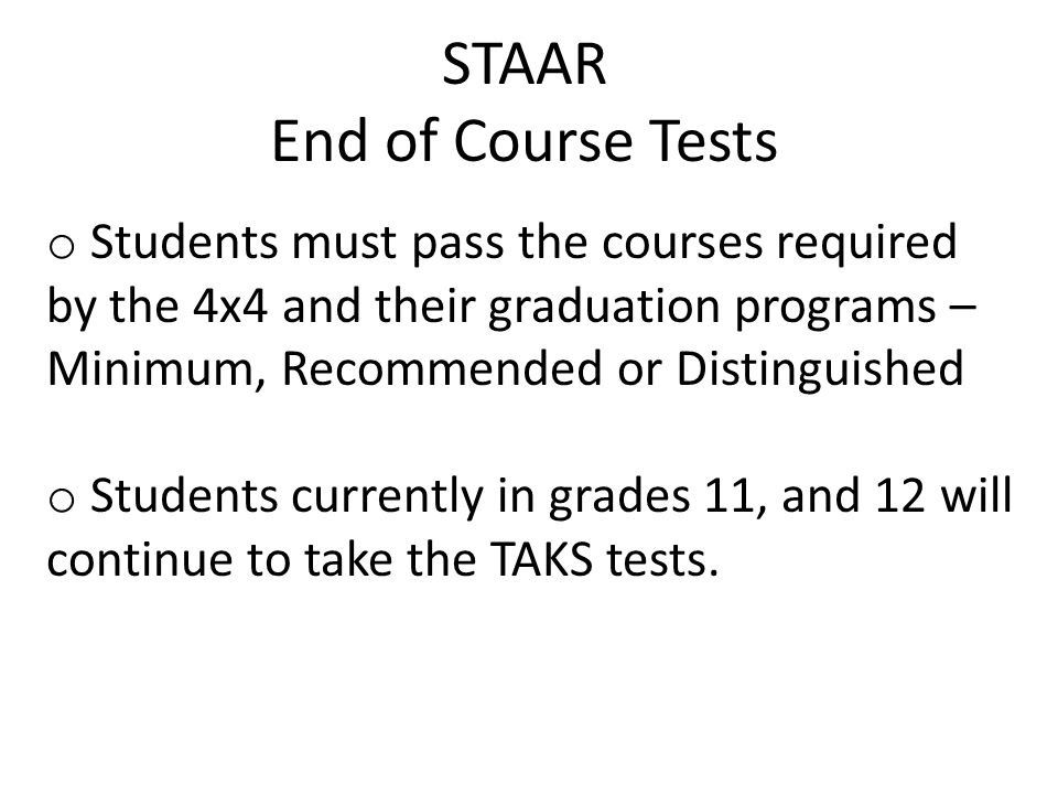 STAAR End of Course Tests o Students must pass the courses required by the 4x4 and their graduation programs – Minimum, Recommended or Distinguished o