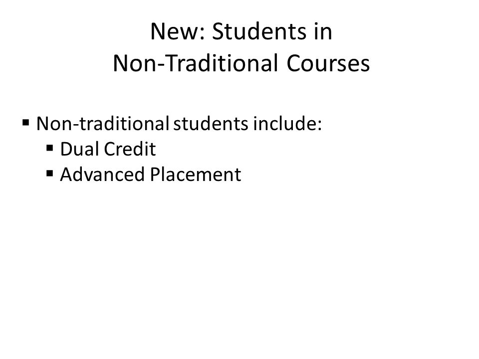 New: Students in Non-Traditional Courses  Non-traditional students include:  Dual Credit  Advanced Placement