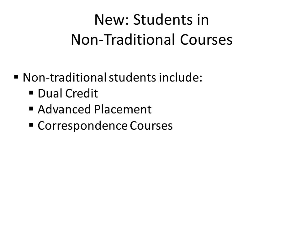 New: Students in Non-Traditional Courses  Non-traditional students include:  Dual Credit  Advanced Placement  Correspondence Courses