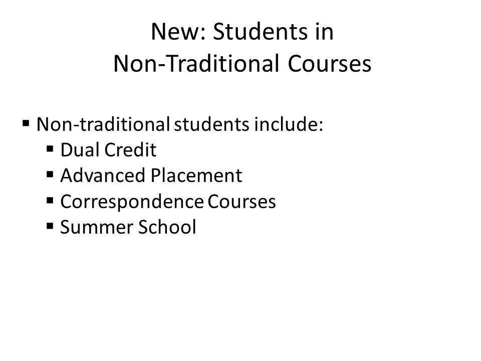 New: Students in Non-Traditional Courses  Non-traditional students include:  Dual Credit  Advanced Placement  Correspondence Courses  Summer School
