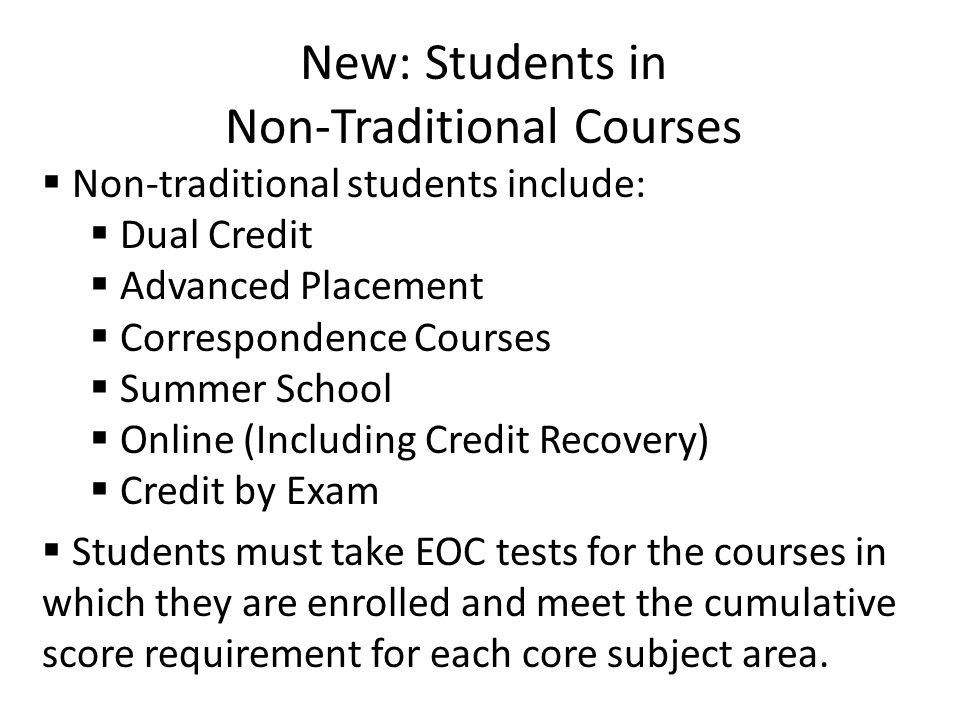 New: Students in Non-Traditional Courses  Non-traditional students include:  Dual Credit  Advanced Placement  Correspondence Courses  Summer School  Online (Including Credit Recovery)  Credit by Exam  Students must take EOC tests for the courses in which they are enrolled and meet the cumulative score requirement for each core subject area.