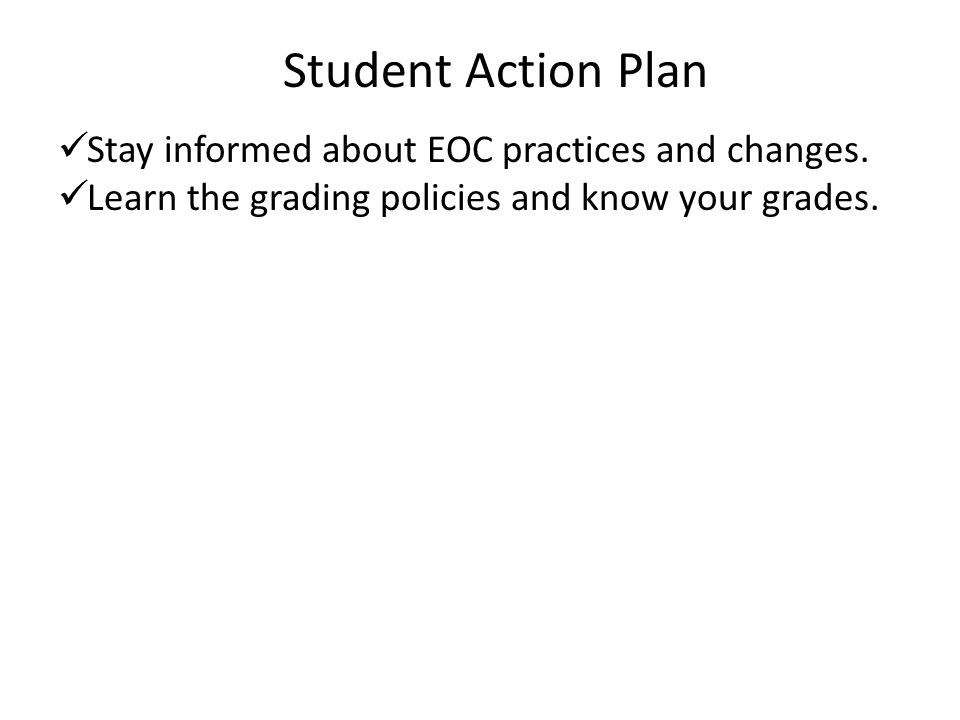 Student Action Plan Stay informed about EOC practices and changes. Learn the grading policies and know your grades.