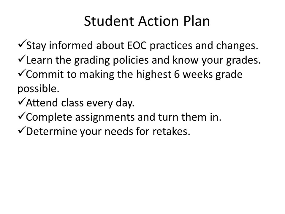 Student Action Plan Stay informed about EOC practices and changes. Learn the grading policies and know your grades. Commit to making the highest 6 wee