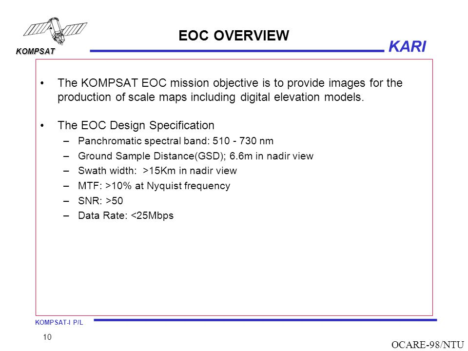 KOMPSAT-I P/L KARI KOMPSAT 10 OCARE-98/NTU EOC OVERVIEW The KOMPSAT EOC mission objective is to provide images for the production of scale maps includ