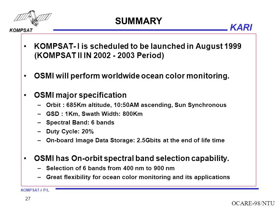 KOMPSAT-I P/L KARI KOMPSAT 27 OCARE-98/NTU SUMMARY KOMPSAT- I is scheduled to be launched in August 1999 (KOMPSAT II IN 2002 - 2003 Period) OSMI will perform worldwide ocean color monitoring.