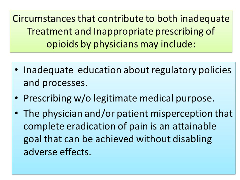 Circumstances that contribute to both inadequate Treatment and Inappropriate prescribing of opioids by physicians may include: Inadequate education about regulatory policies and processes.
