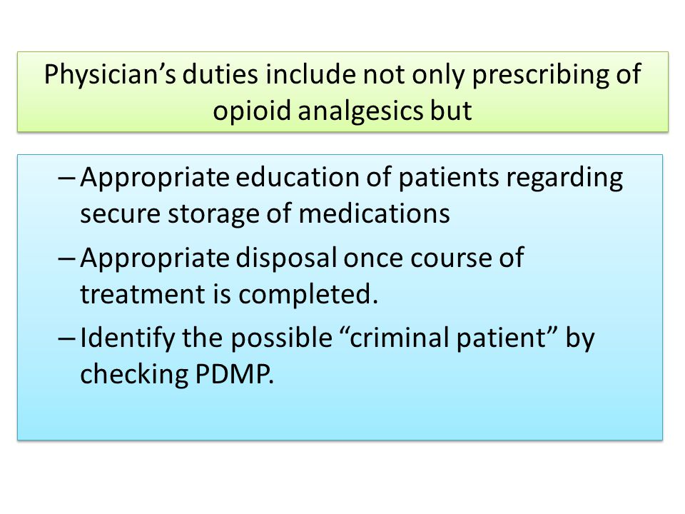 Physician's duties include not only prescribing of opioid analgesics but – Appropriate education of patients regarding secure storage of medications – Appropriate disposal once course of treatment is completed.