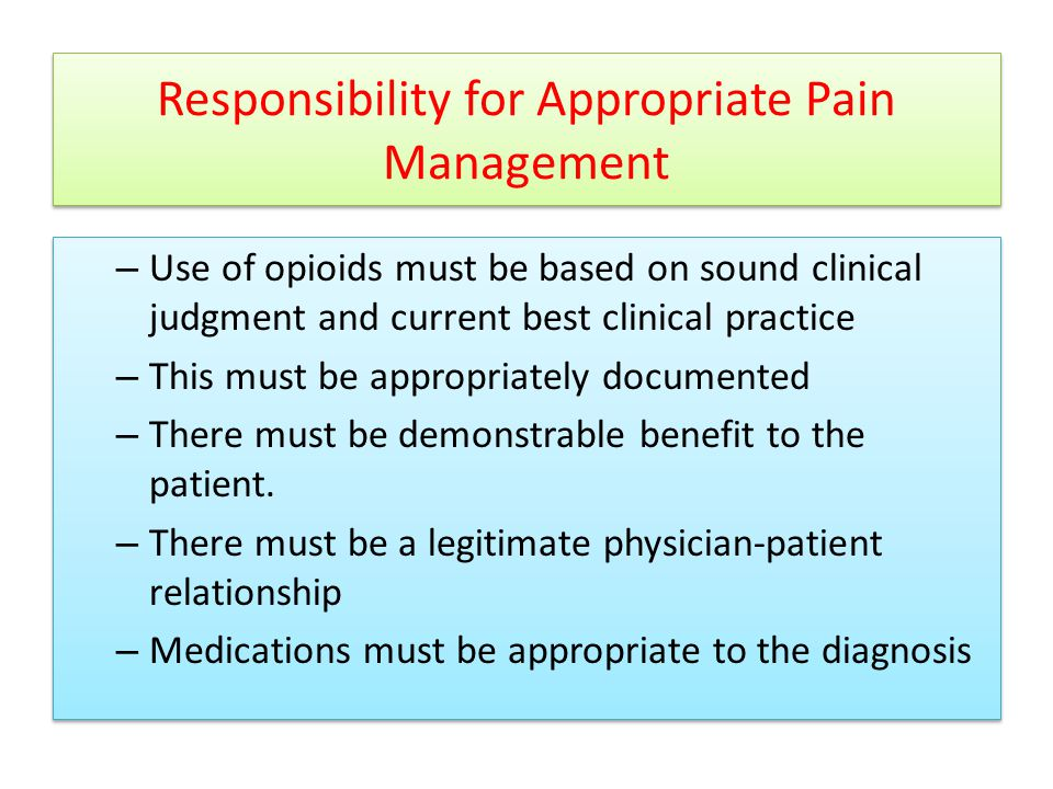 Responsibility for Appropriate Pain Management – Use of opioids must be based on sound clinical judgment and current best clinical practice – This must be appropriately documented – There must be demonstrable benefit to the patient.