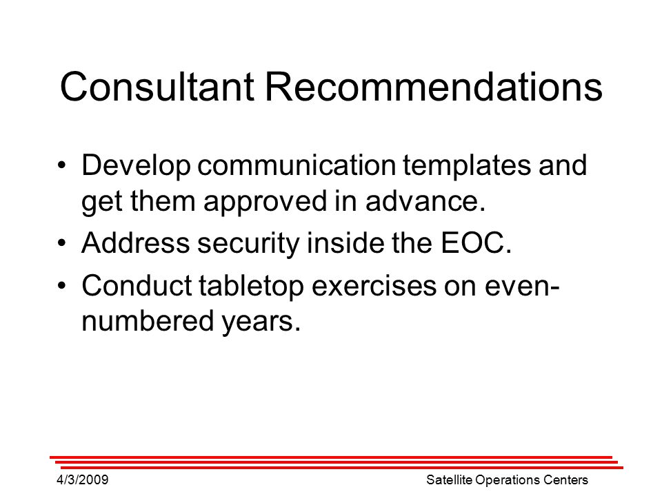 4/3/2009Satellite Operations Centers Consultant Recommendations Develop communication templates and get them approved in advance.