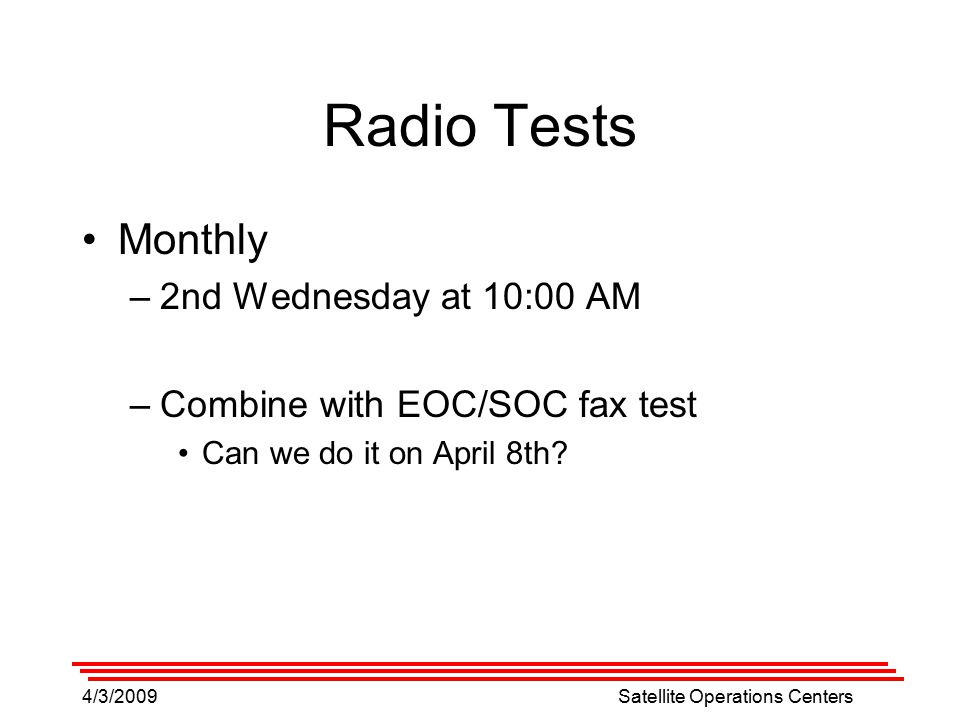 4/3/2009Satellite Operations Centers Radio Tests Monthly –2nd Wednesday at 10:00 AM –Combine with EOC/SOC fax test Can we do it on April 8th