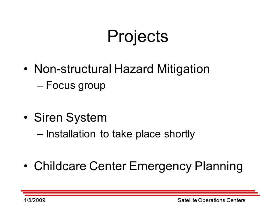 4/3/2009Satellite Operations Centers Projects Non-structural Hazard Mitigation –Focus group Siren System –Installation to take place shortly Childcare Center Emergency Planning