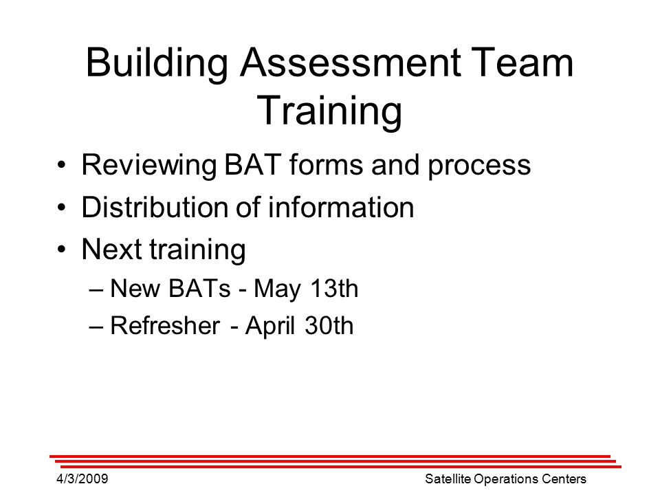 4/3/2009Satellite Operations Centers Building Assessment Team Training Reviewing BAT forms and process Distribution of information Next training –New BATs - May 13th –Refresher - April 30th