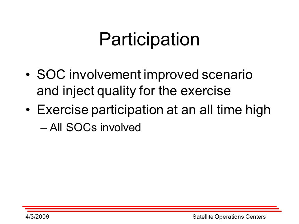4/3/2009Satellite Operations Centers Participation SOC involvement improved scenario and inject quality for the exercise Exercise participation at an all time high –All SOCs involved