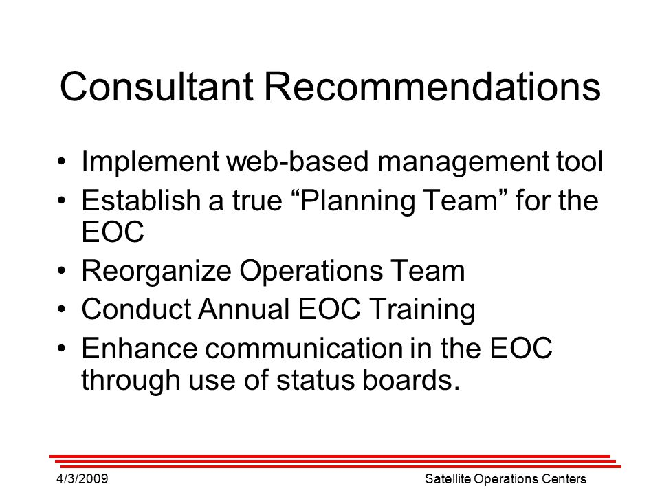 4/3/2009Satellite Operations Centers Consultant Recommendations Implement web-based management tool Establish a true Planning Team for the EOC Reorganize Operations Team Conduct Annual EOC Training Enhance communication in the EOC through use of status boards.