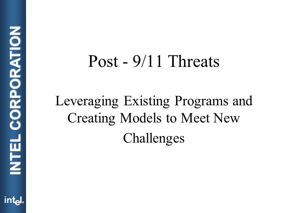 ® INTEL CORPORATION Post - 9/11 Threats Leveraging Existing Programs and Creating Models to Meet New Challenges