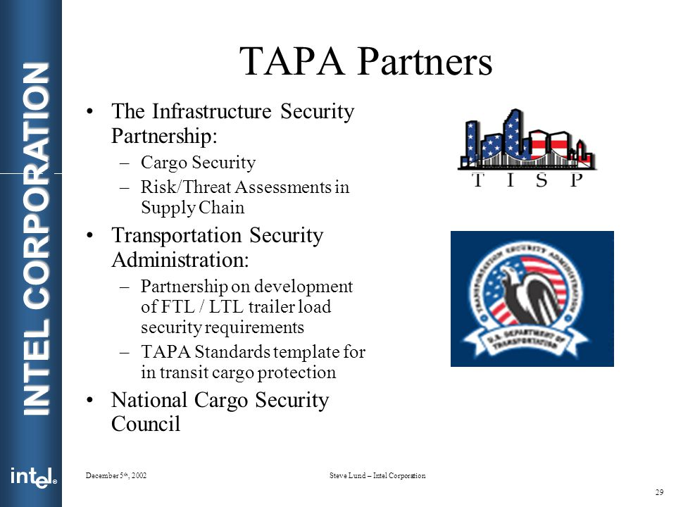 ® INTEL CORPORATION December 5 th, 2002Steve Lund – Intel Corporation 29 TAPA Partners The Infrastructure Security Partnership: –Cargo Security –Risk/Threat Assessments in Supply Chain Transportation Security Administration: –Partnership on development of FTL / LTL trailer load security requirements –TAPA Standards template for in transit cargo protection National Cargo Security Council