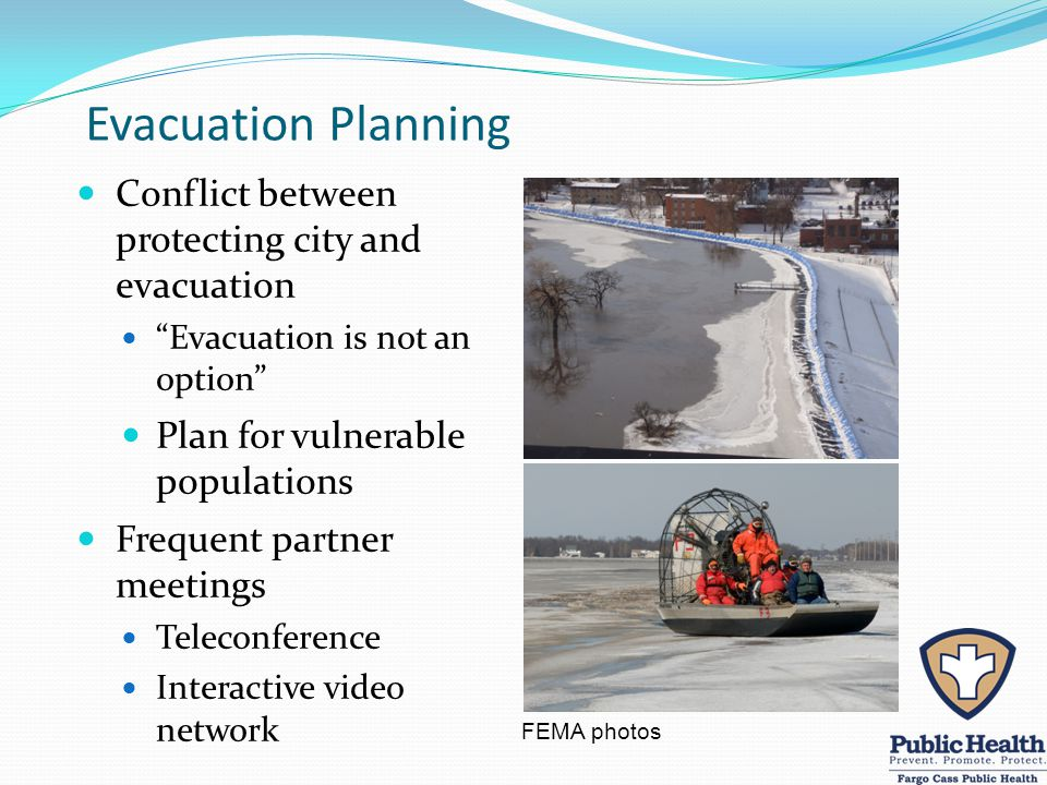Evacuation Planning Conflict between protecting city and evacuation Evacuation is not an option Plan for vulnerable populations Frequent partner meetings Teleconference Interactive video network FEMA photos