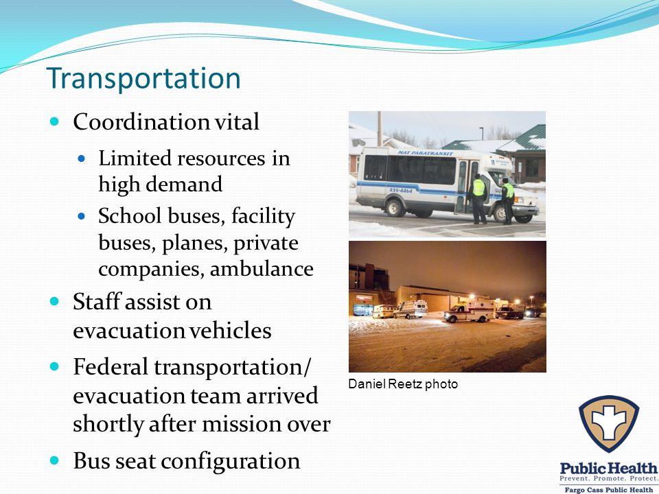 Transportation Coordination vital Limited resources in high demand School buses, facility buses, planes, private companies, ambulance Staff assist on evacuation vehicles Federal transportation/ evacuation team arrived shortly after mission over Bus seat configuration Daniel Reetz photo