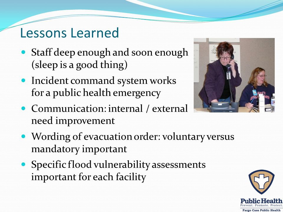 Lessons Learned Staff deep enough and soon enough (sleep is a good thing) Incident command system works for a public health emergency Communication: internal / external need improvement Wording of evacuation order: voluntary versus mandatory important Specific flood vulnerability assessments important for each facility