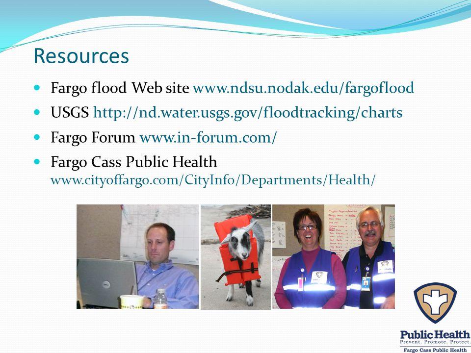 Resources Fargo flood Web site www.ndsu.nodak.edu/fargoflood USGS http://nd.water.usgs.gov/floodtracking/charts Fargo Forum www.in-forum.com/ Fargo Cass Public Health www.cityoffargo.com/CityInfo/Departments/Health/