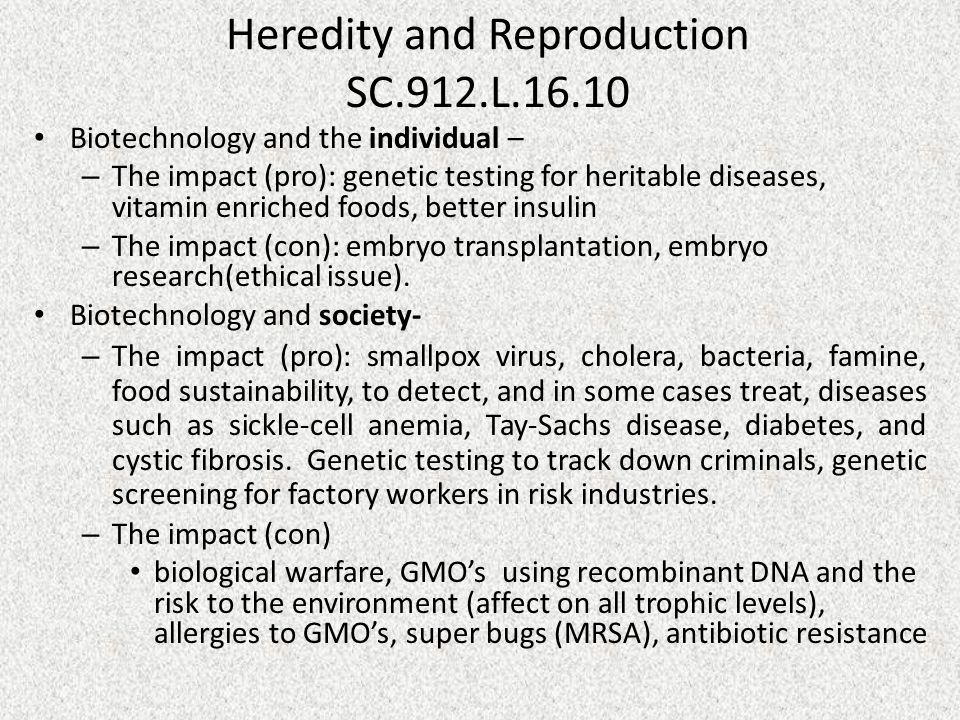 Heredity and Reproduction SC.912.L.16.10 Biotechnology and the individual – – The impact (pro): genetic testing for heritable diseases, vitamin enriched foods, better insulin – The impact (con): embryo transplantation, embryo research(ethical issue).
