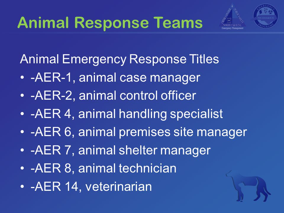 Animal Response Teams Animal Emergency Response Titles -AER-1, animal case manager -AER-2, animal control officer -AER 4, animal handling specialist -AER 6, animal premises site manager -AER 7, animal shelter manager -AER 8, animal technician -AER 14, veterinarian