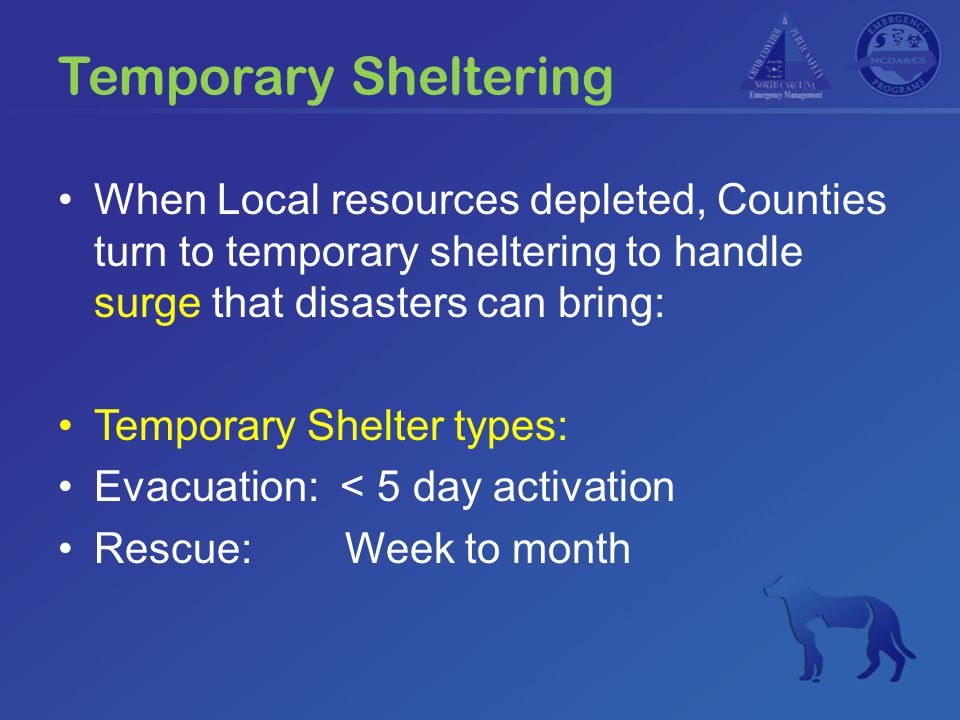 Temporary Sheltering When Local resources depleted, Counties turn to temporary sheltering to handle surge that disasters can bring: Temporary Shelter types: Evacuation: < 5 day activation Rescue: Week to month