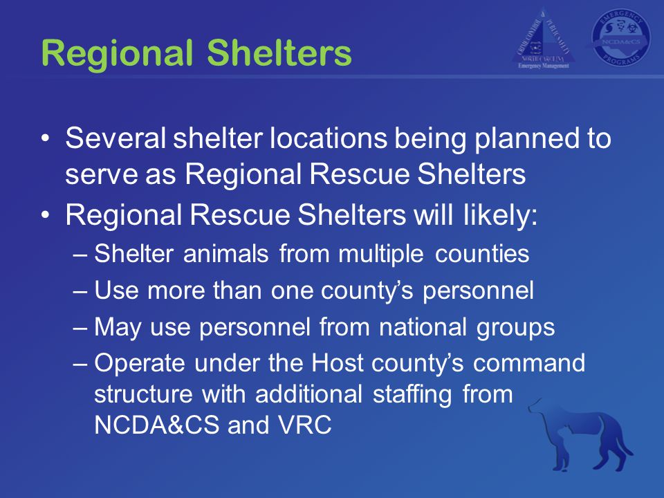Regional Shelters Several shelter locations being planned to serve as Regional Rescue Shelters Regional Rescue Shelters will likely: –Shelter animals from multiple counties –Use more than one county's personnel –May use personnel from national groups –Operate under the Host county's command structure with additional staffing from NCDA&CS and VRC
