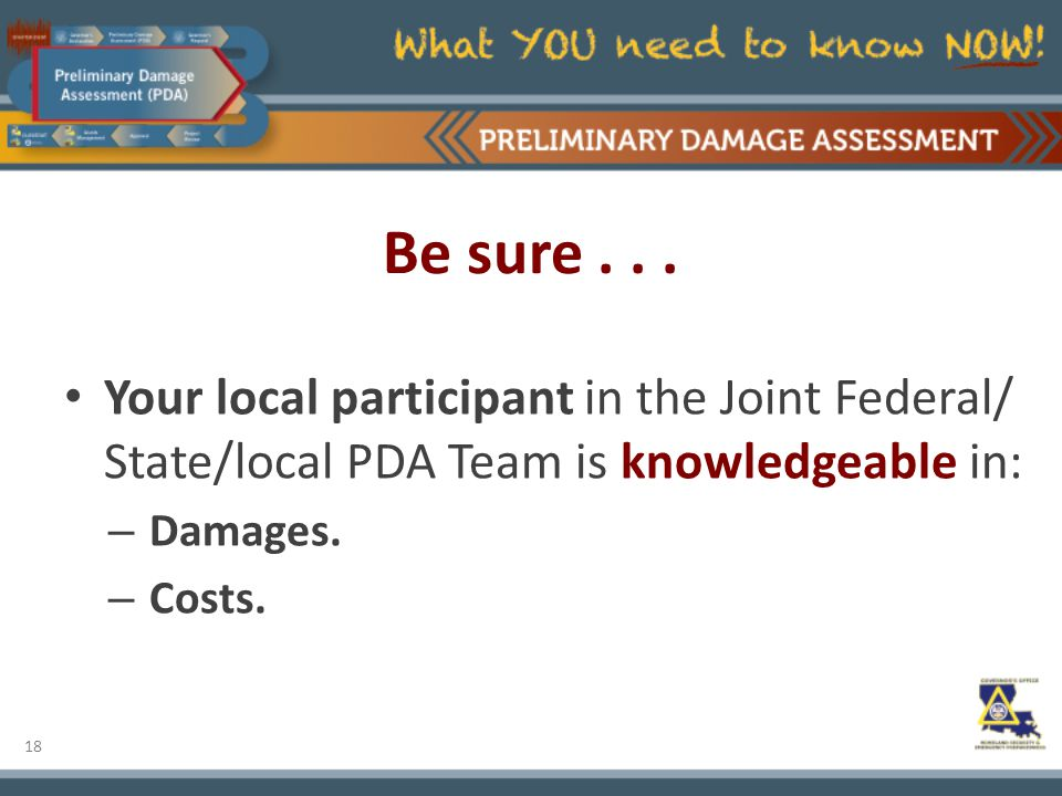 18 Be sure... Your local participant in the Joint Federal/ State/local PDA Team is knowledgeable in: – Damages. – Costs.