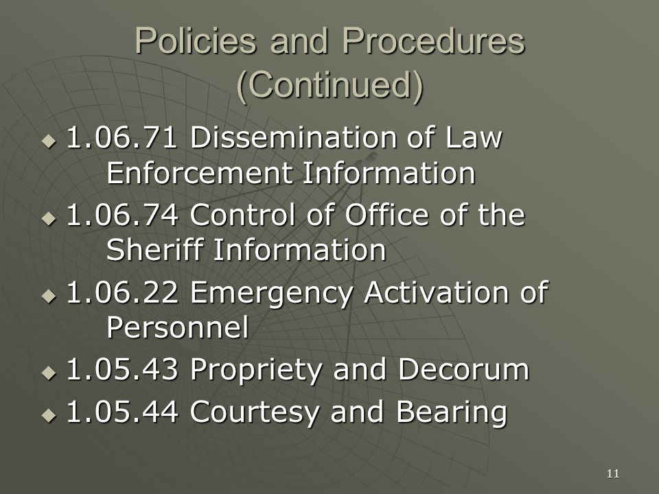 11 Policies and Procedures (Continued)  1.06.71 Dissemination of Law Enforcement Information  1.06.74 Control of Office of the Sheriff Information  1.06.22 Emergency Activation of Personnel  1.05.43 Propriety and Decorum  1.05.44 Courtesy and Bearing