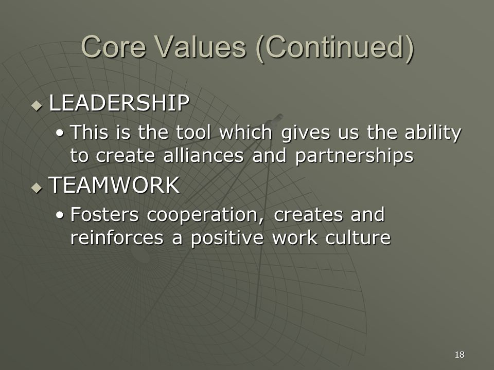 18 Core Values (Continued)  LEADERSHIP This is the tool which gives us the ability to create alliances and partnershipsThis is the tool which gives us the ability to create alliances and partnerships  TEAMWORK Fosters cooperation, creates and reinforces a positive work cultureFosters cooperation, creates and reinforces a positive work culture