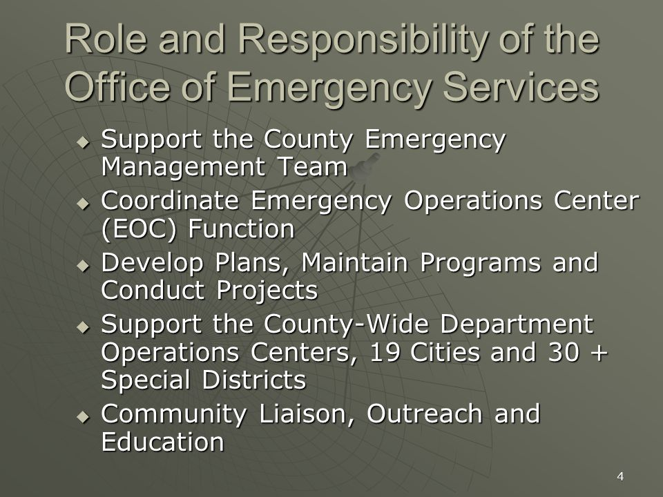 4 Role and Responsibility of the Office of Emergency Services  Support the County Emergency Management Team  Coordinate Emergency Operations Center (EOC) Function  Develop Plans, Maintain Programs and Conduct Projects  Support the County-Wide Department Operations Centers, 19 Cities and 30 + Special Districts  Community Liaison, Outreach and Education