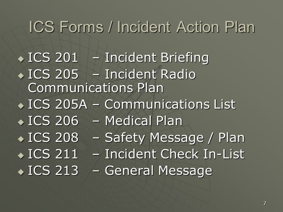 7 ICS Forms / Incident Action Plan  ICS 201 – Incident Briefing  ICS 205 – Incident Radio Communications Plan  ICS 205A – Communications List  ICS 206 – Medical Plan  ICS 208 – Safety Message / Plan  ICS 211 – Incident Check In-List  ICS 213 – General Message